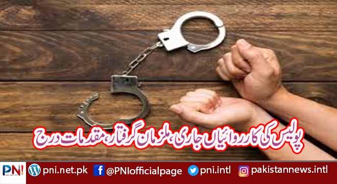 پولیس کی کارروائیاں جاری،ملزمان گرفتار،مقدمات درج