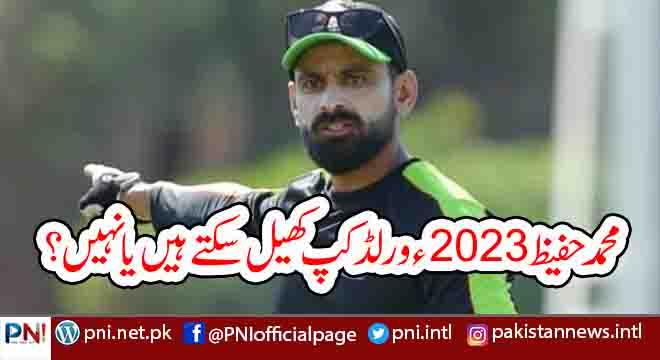 محمد حفیظ 2023ء ورلڈ کپ کھیل سکتے ہیں یا نہیں؟