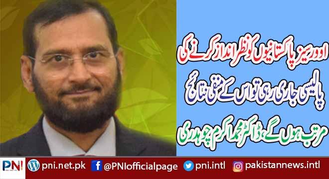 اوورسیز پاکستانیوں کو نظر انداز کرنے کی پالیسی جاری رہی  تو اس کے منفی نتائج  مرتب ہوں گے، ڈاکٹر محمد اکرم چوہدری