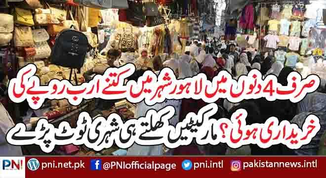 صرف 4دنوں میں لاہور شہر میں کتنے ارب روپے کی خریداری ہو ئی؟ مارکیٹیں کھلتے ہی شہری ٹوٹ پڑے