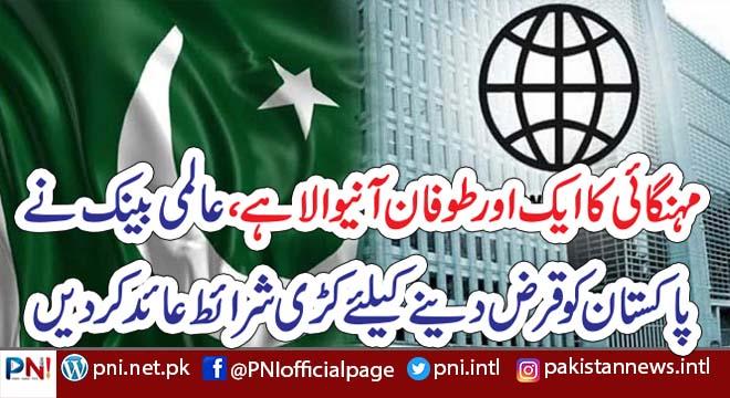 مہنگائی کا ایک اور طوفان آنیوالا ہے، عالمی بینک نے پاکستان کو قرض دینے کیلئے کڑی شرائط عائد کر دیں